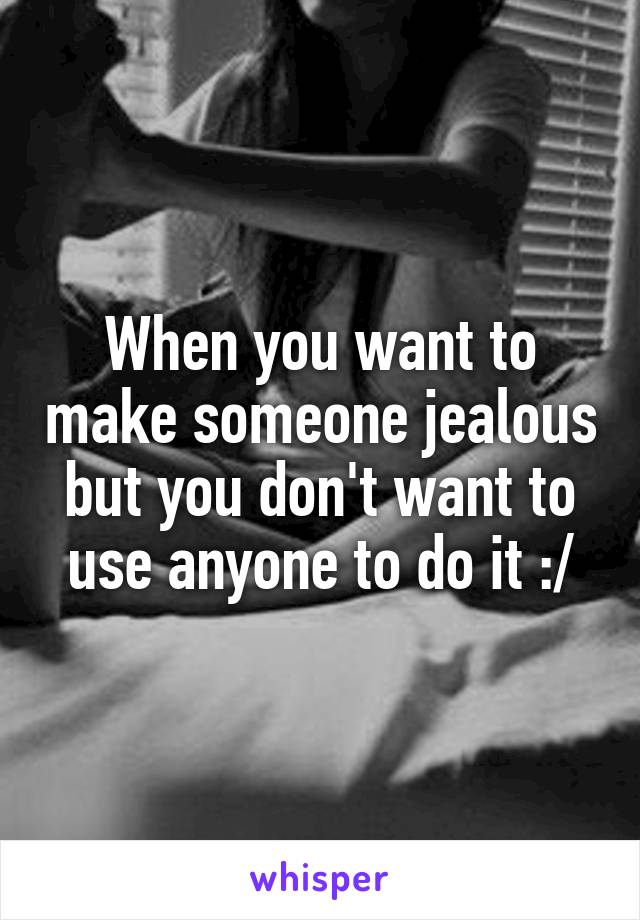 When you want to make someone jealous but you don't want to use anyone to do it :/
