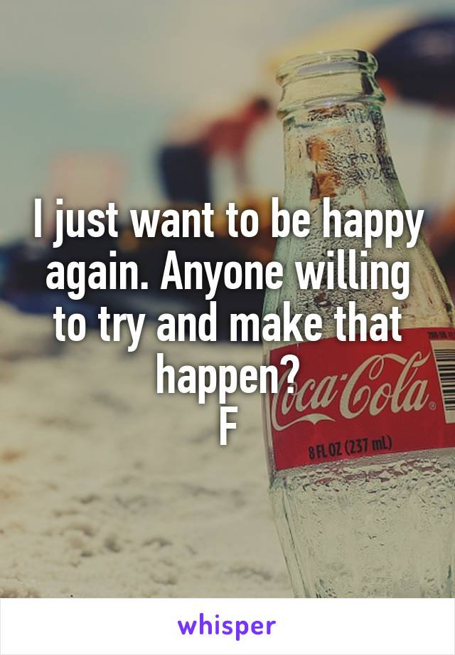 I just want to be happy again. Anyone willing to try and make that happen? F
