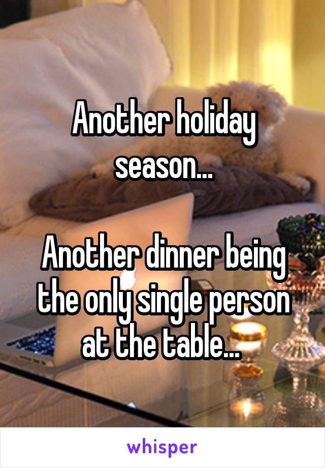 Another holiday season...  Another dinner being the only single person at the table...