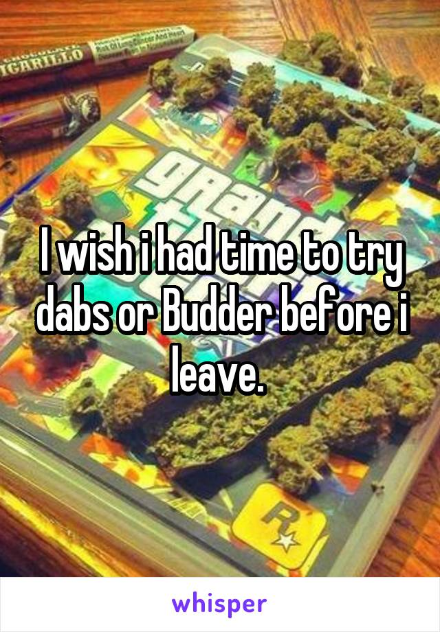 I wish i had time to try dabs or Budder before i leave.