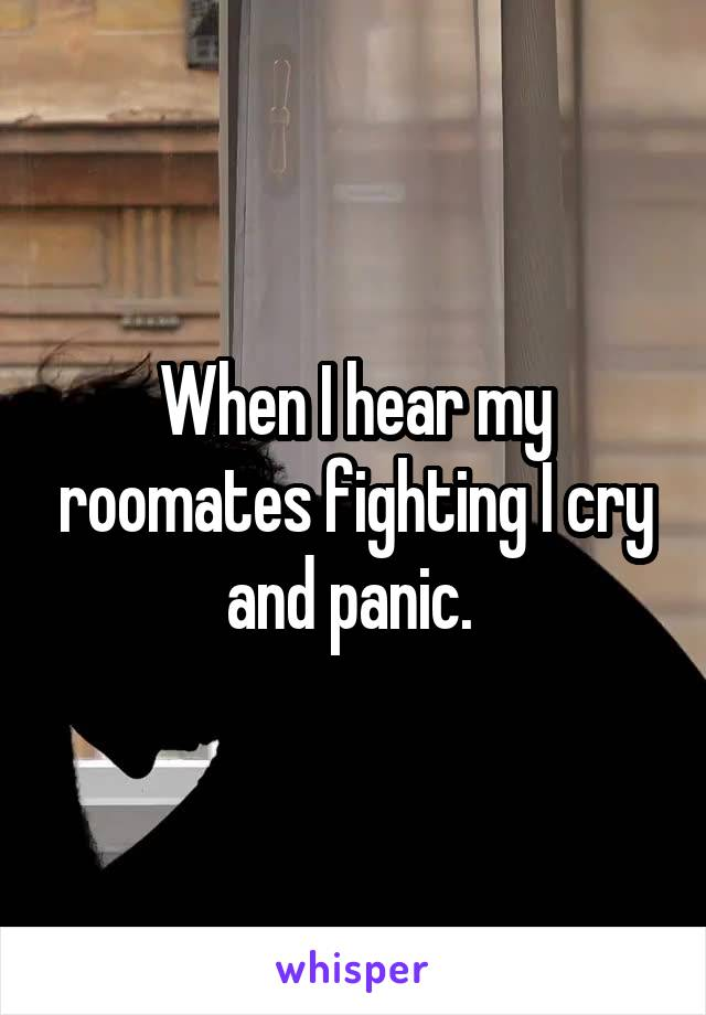 When I hear my roomates fighting I cry and panic.