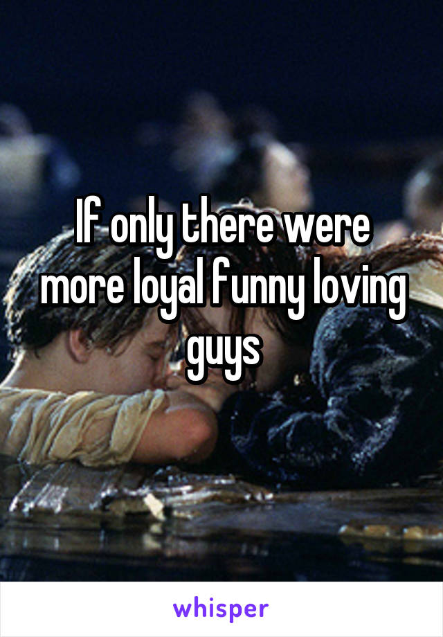 If only there were more loyal funny loving guys