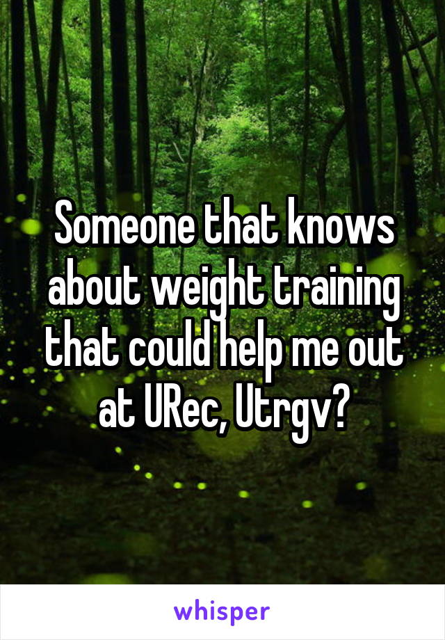 Someone that knows about weight training that could help me out at URec, Utrgv?