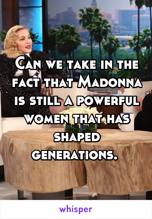 Can we take in the fact that Madonna is still a powerful women that has shaped generations.