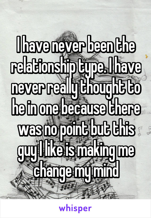 I have never been the relationship type. I have never really thought to he in one because there was no point but this guy I like is making me change my mind