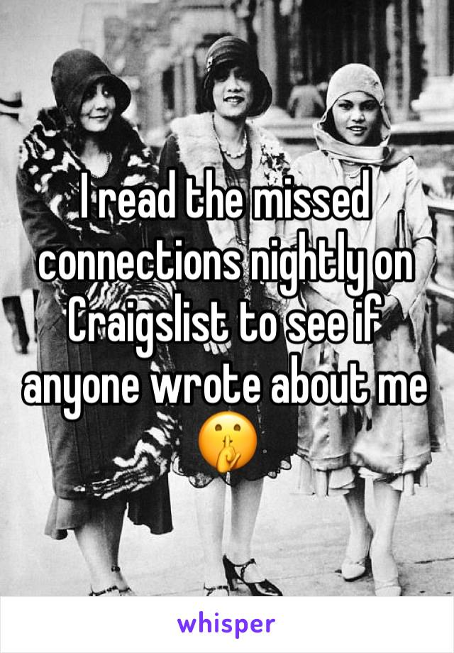 I read the missed connections nightly on Craigslist to see if anyone wrote about me 🤫