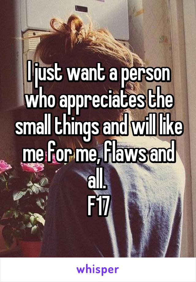 I just want a person who appreciates the small things and will like me for me, flaws and all.  F17