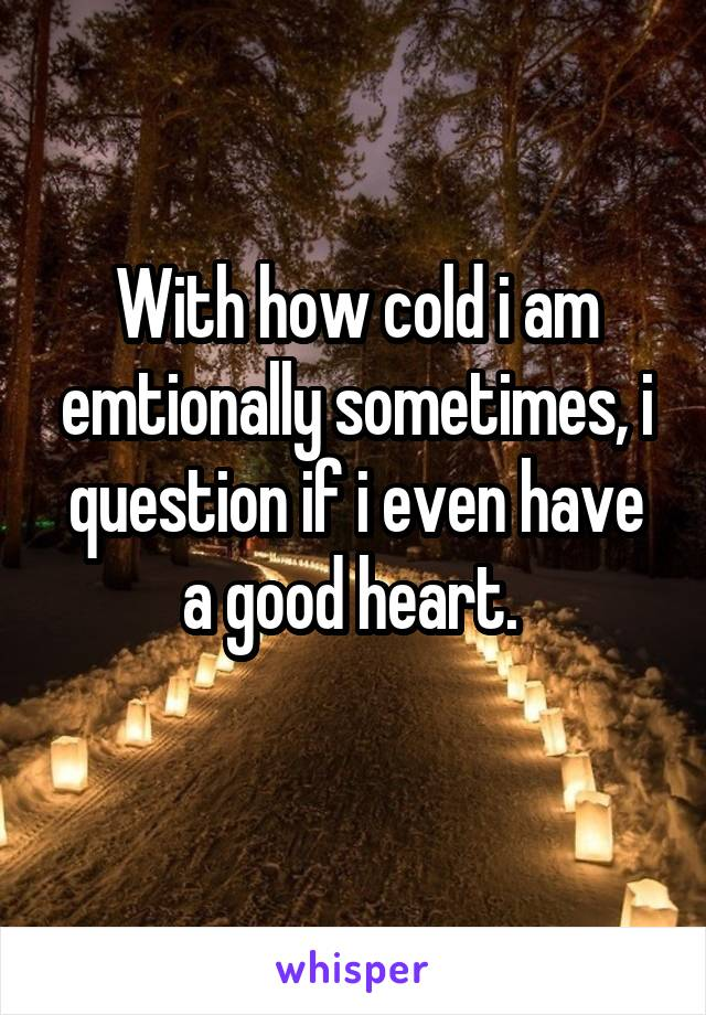 With how cold i am emtionally sometimes, i question if i even have a good heart.
