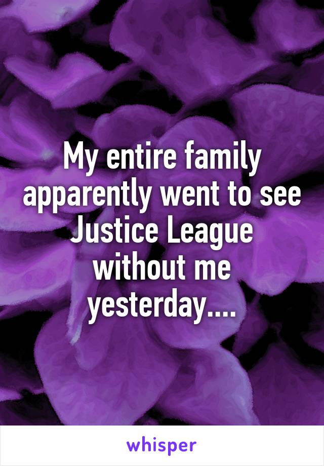 My entire family apparently went to see Justice League without me yesterday....