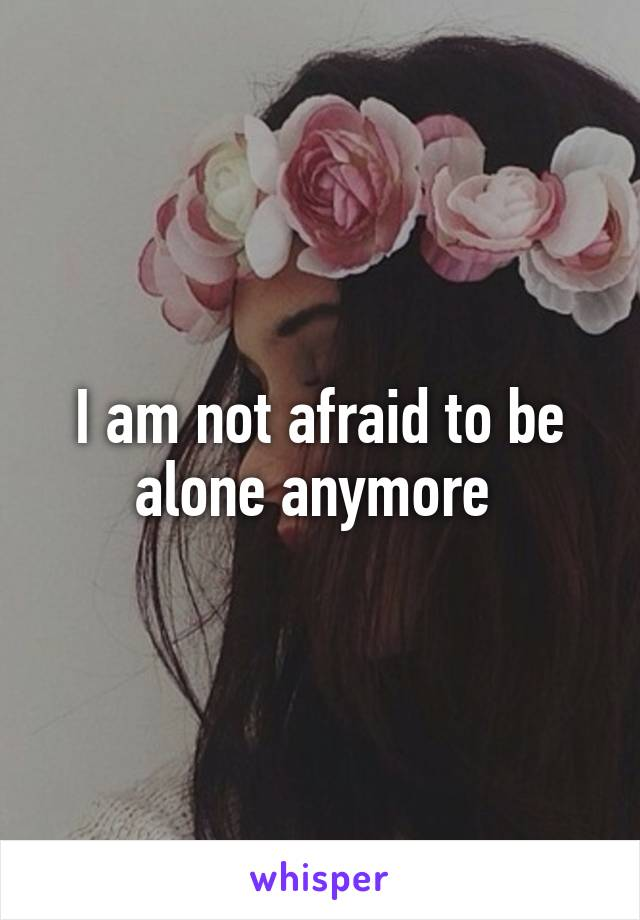 I am not afraid to be alone anymore