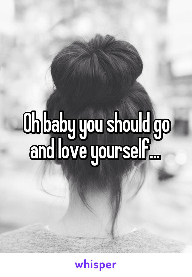 Oh baby you should go and love yourself...
