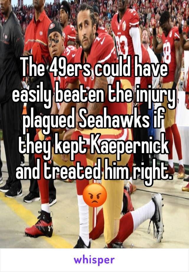 The 49ers could have easily beaten the injury plagued Seahawks if they kept Kaepernick and treated him right. 😡