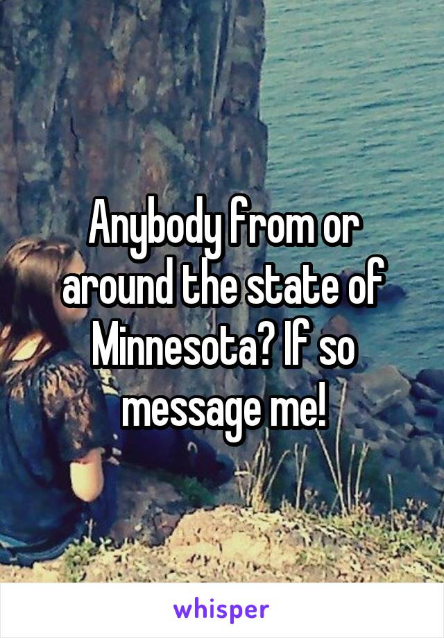 Anybody from or around the state of Minnesota? If so message me!