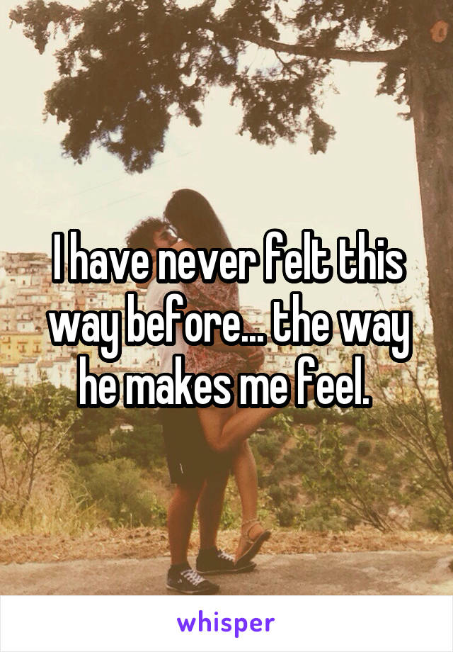 I have never felt this way before... the way he makes me feel.
