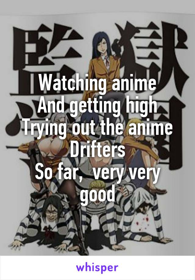 Watching anime And getting high Trying out the anime Drifters So far,  very very good