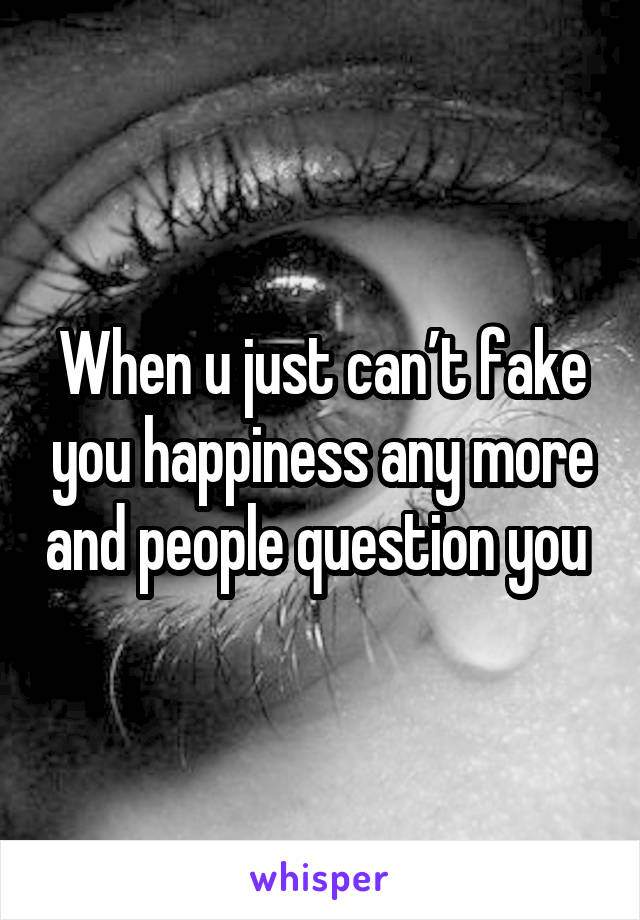 When u just can't fake you happiness any more and people question you