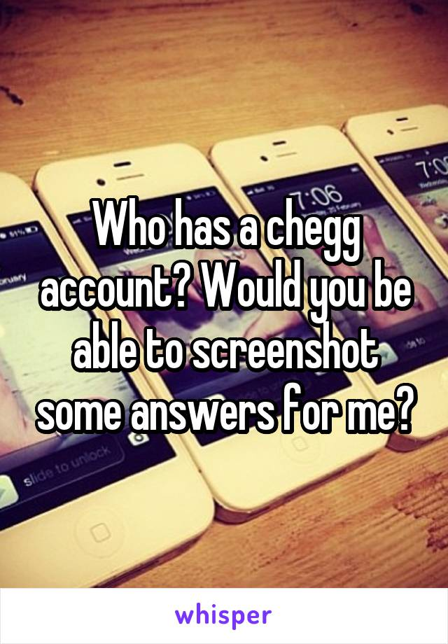Who has a chegg account? Would you be able to screenshot some answers for me?