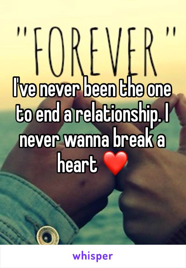 I've never been the one to end a relationship. I never wanna break a heart ❤️