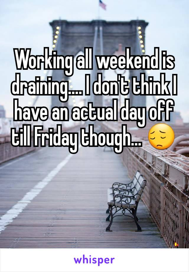 Working all weekend is draining.... I don't think I have an actual day off till Friday though... 😔