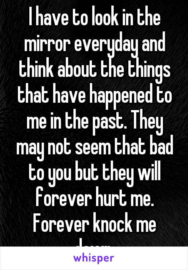 I have to look in the mirror everyday and think about the things that have happened to me in the past. They may not seem that bad to you but they will forever hurt me. Forever knock me down.