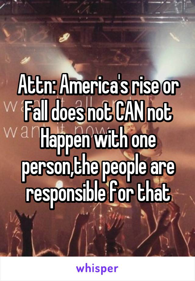 Attn: America's rise or Fall does not CAN not Happen with one person,the people are responsible for that