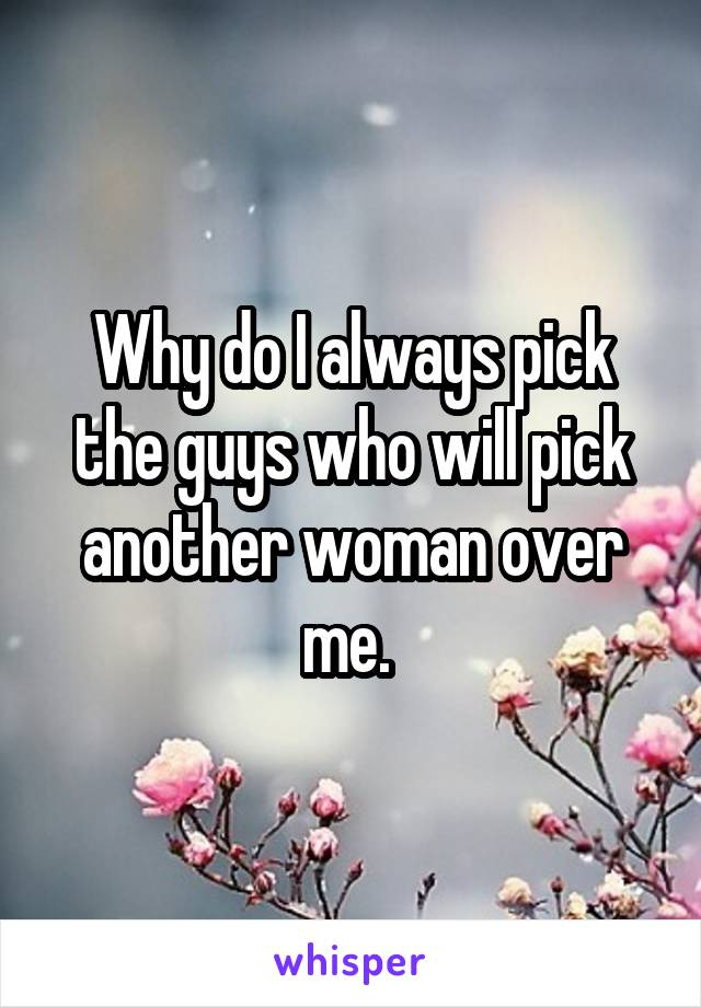 Why do I always pick the guys who will pick another woman over me.