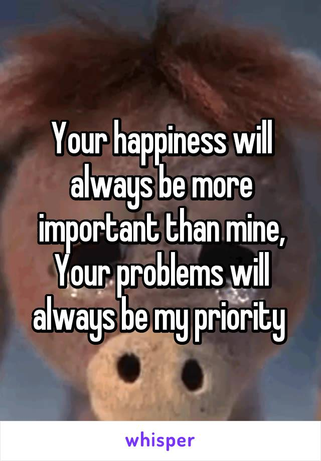Your happiness will always be more important than mine, Your problems will always be my priority
