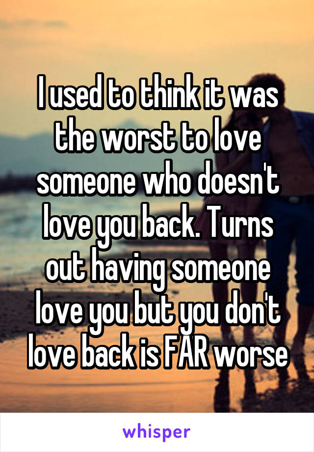 I used to think it was the worst to love someone who doesn't love you back. Turns out having someone love you but you don't love back is FAR worse