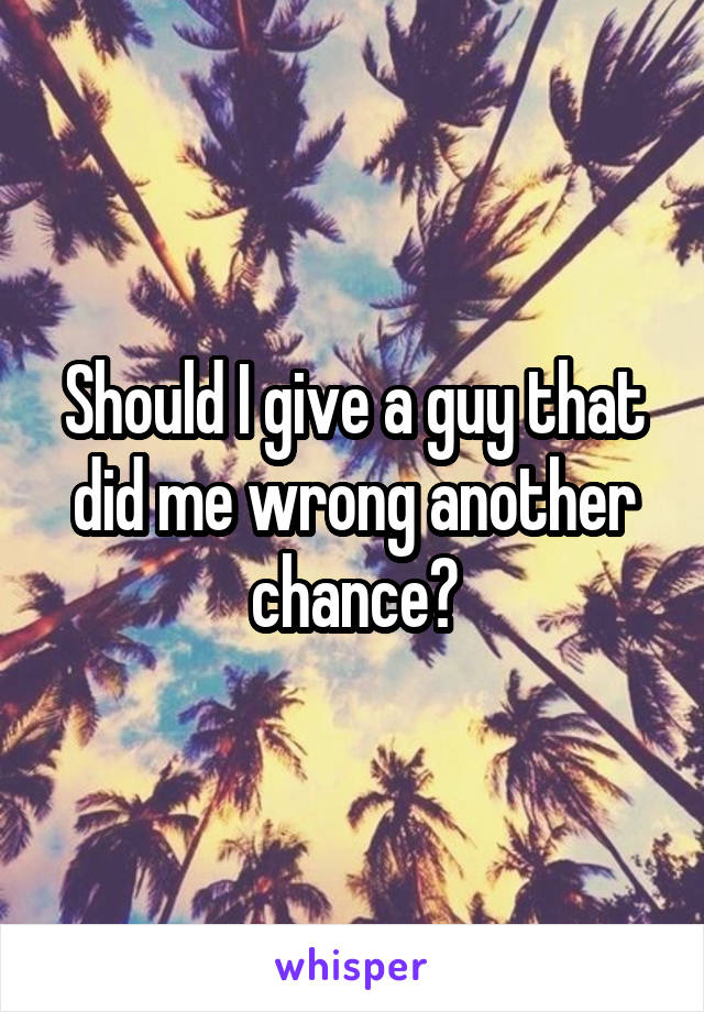 Should I give a guy that did me wrong another chance?