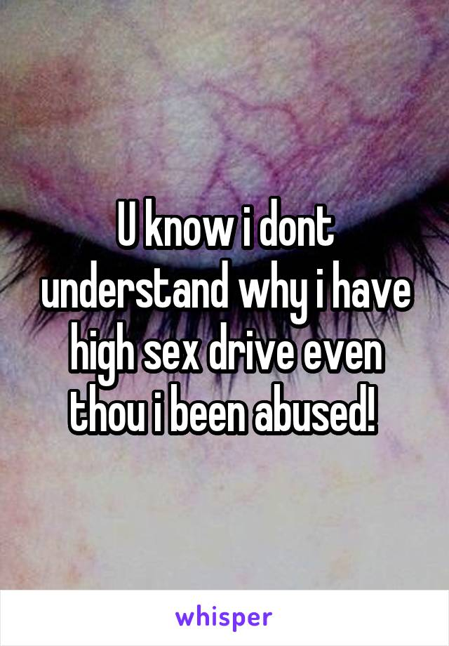 U know i dont understand why i have high sex drive even thou i been abused!