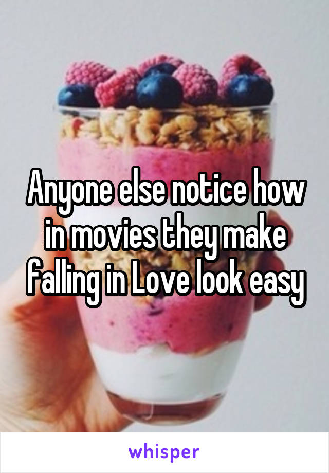 Anyone else notice how in movies they make falling in Love look easy