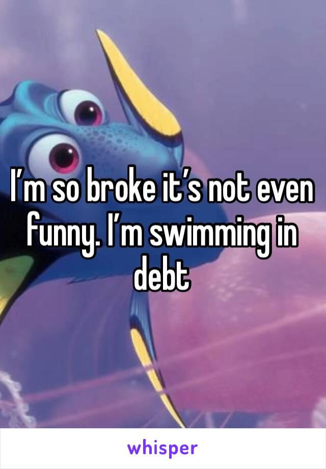 I'm so broke it's not even funny. I'm swimming in debt