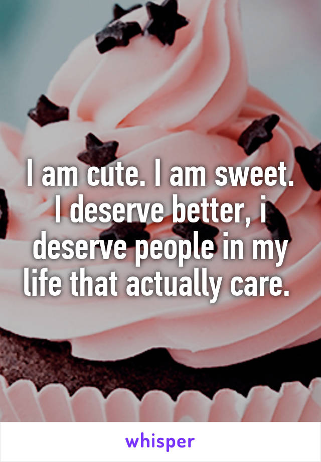 I am cute. I am sweet. I deserve better, i deserve people in my life that actually care.