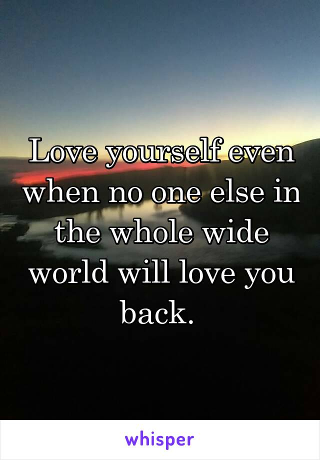 Love yourself even when no one else in the whole wide world will love you back.