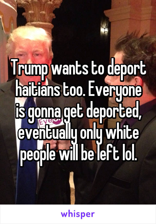 Trump wants to deport haitians too. Everyone is gonna get deported, eventually only white people will be left lol.