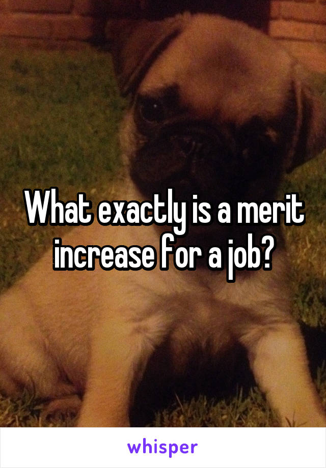 What exactly is a merit increase for a job?