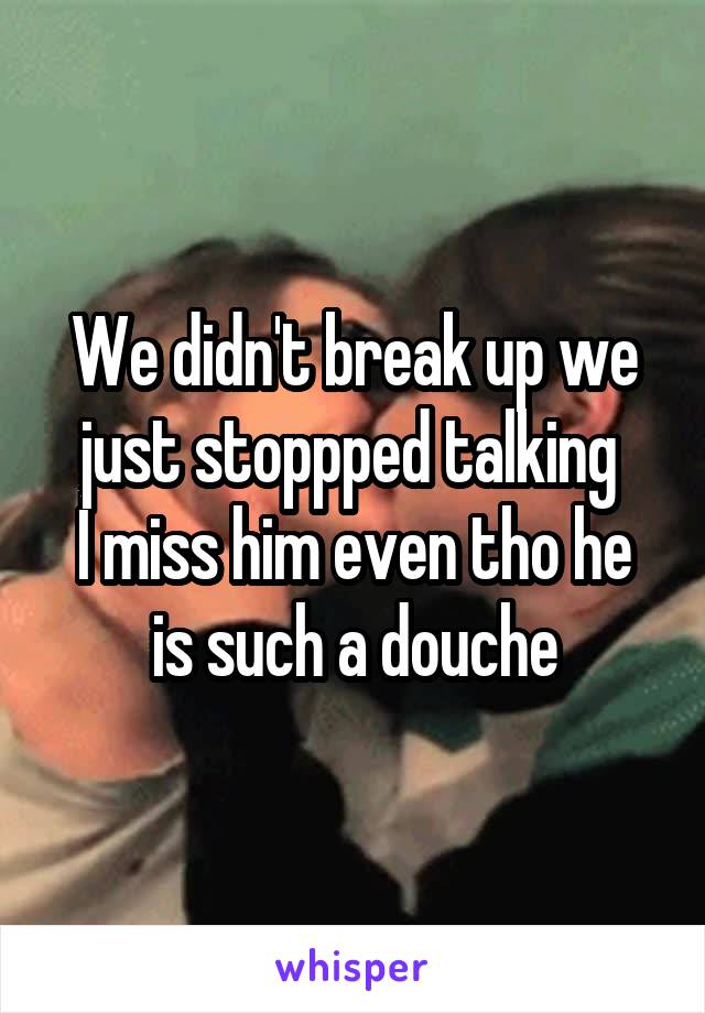We didn't break up we just stoppped talking  I miss him even tho he is such a douche