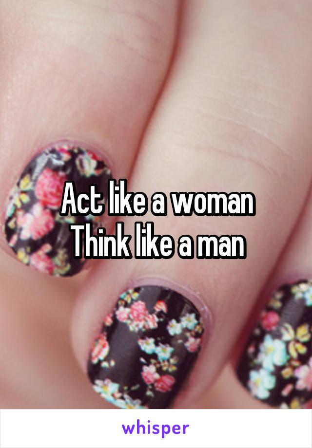 Act like a woman Think like a man