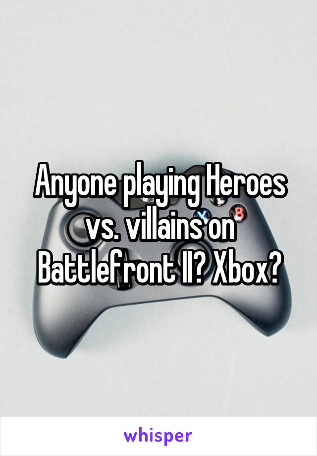 Anyone playing Heroes vs. villains on Battlefront II? Xbox?