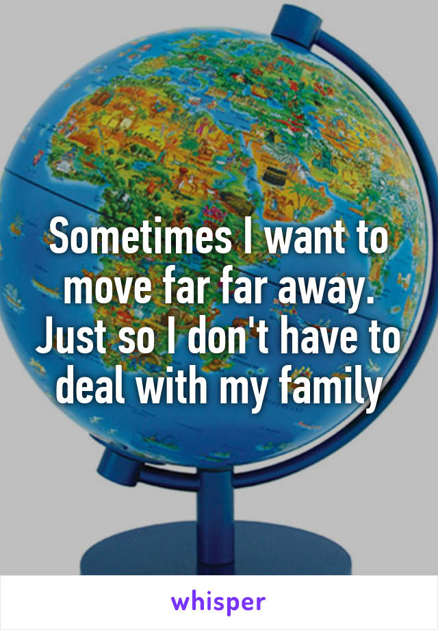 Sometimes I want to move far far away. Just so I don't have to deal with my family