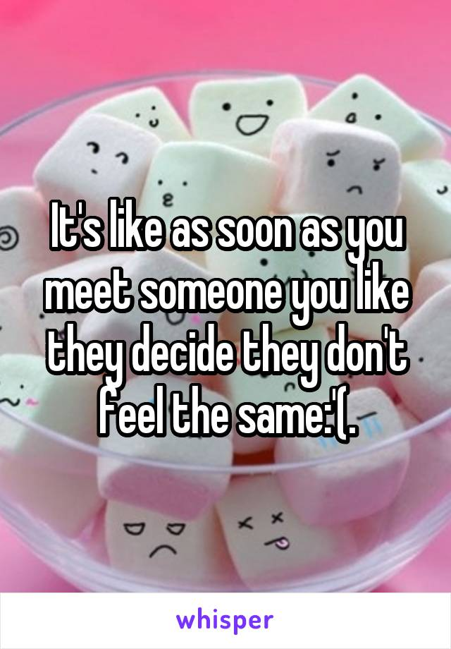 It's like as soon as you meet someone you like they decide they don't feel the same:'(.