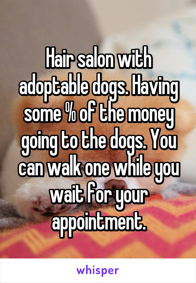 Hair salon with adoptable dogs. Having some % of the money going to the dogs. You can walk one while you wait for your appointment.