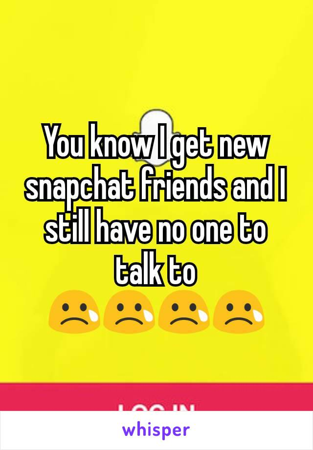 You know I get new snapchat friends and I still have no one to talk to 😢😢😢😢