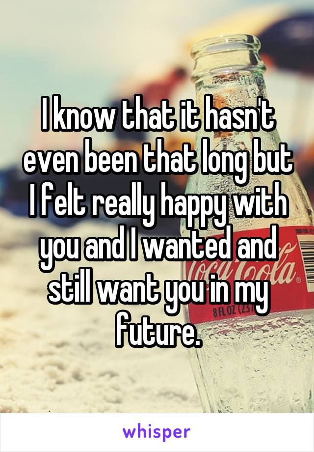 I know that it hasn't even been that long but I felt really happy with you and I wanted and still want you in my future.