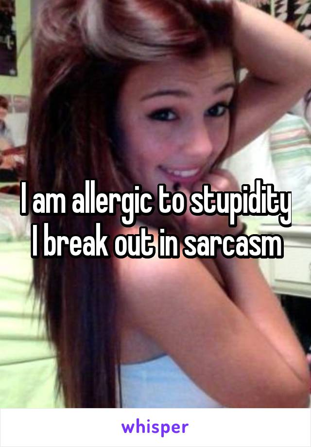 I am allergic to stupidity I break out in sarcasm