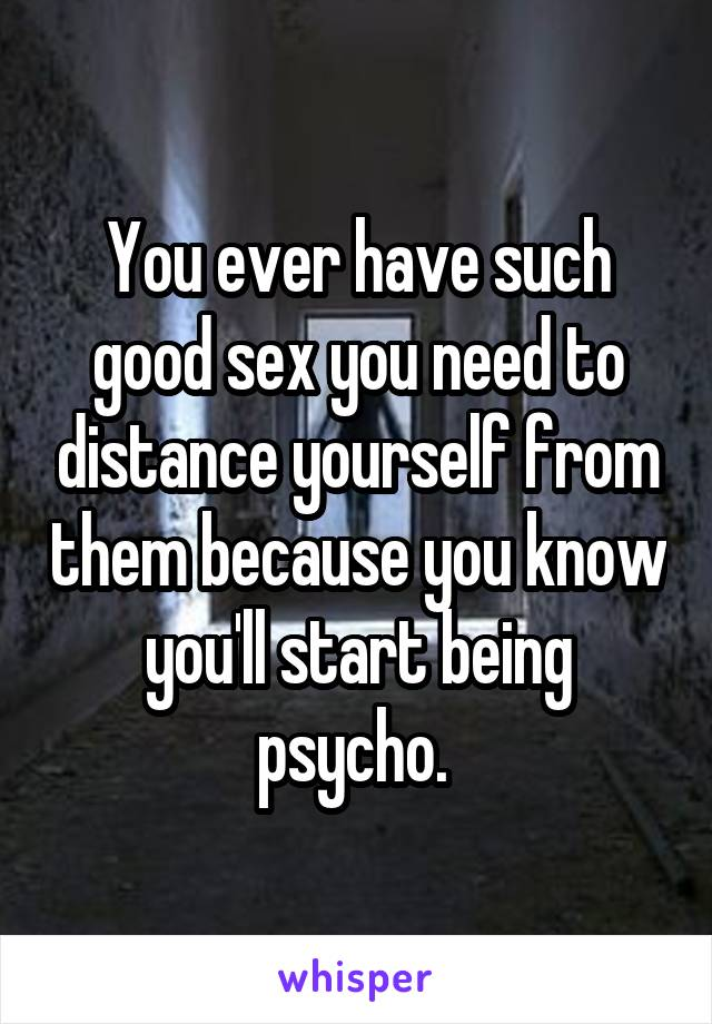 You ever have such good sex you need to distance yourself from them because you know you'll start being psycho.
