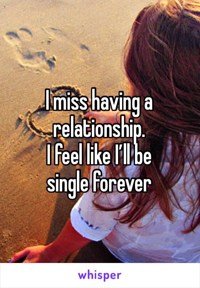 I miss having a relationship.  I feel like I'll be single forever