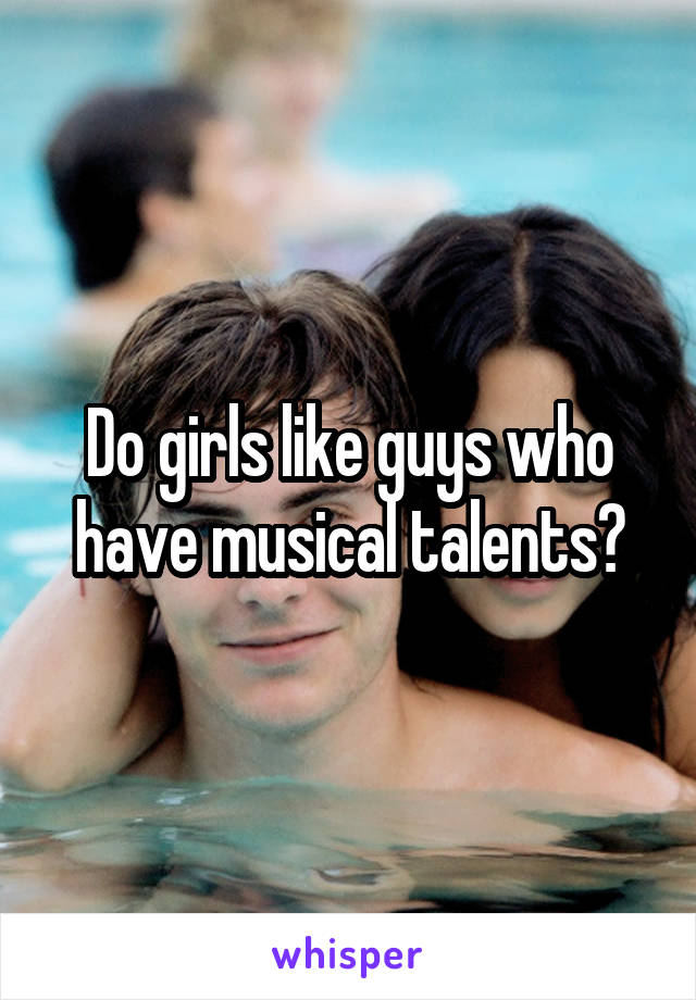Do girls like guys who have musical talents?