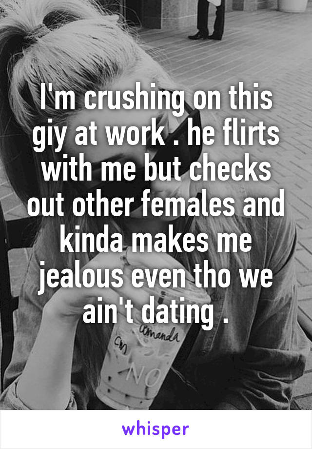 I'm crushing on this giy at work . he flirts with me but checks out other females and kinda makes me jealous even tho we ain't dating .