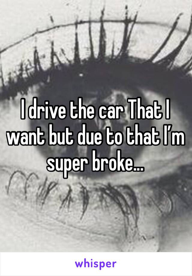 I drive the car That I want but due to that I'm super broke...